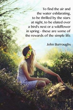 To find the air and the water to be exhilarating, to be thrilled by the stars at night, to be elated over a bird's nest or a wildflower in spring – these are some of the rewards a the simple life. – John Burroughs thedailyquotes.com