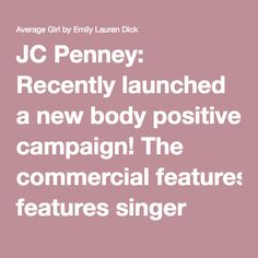 "JC Penney: Recently launched a new body positive campaign! The commercial features singer Mary Lambert, author Jess Baker, blogger Gabby Fresh, yoga business owner Valerie Sagun and fashion designer Ashley Nell Tipton.  Jess Baker says of what they are doing....that ""it's a pretty powerful thing...especially when you've been taught your entire life that you need to hide, shrink or disappear""  Blogger Gabby Fresh provides some great advice in that ""It's really up to us to change the…"