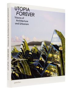 Utopia Forever: Visions of #Architecture and #Urbanism // An inspirational exploration of #utopias and #radical approaches to #cityplanning. $68.00 / €44.00 #Gestalten #book #utopia