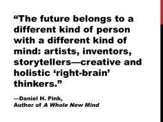 """""""The future belongs to a different kind of person with a different kind of mind: artists, inventors, storytellers - creative and holistic ''right-brain"""" thinkers. Storytelling Quotes, Pink Quotes, Show Me The Way, Right Brain, School Quotes, Be A Nice Human, Personal Branding, My Passion, Mindfulness"""