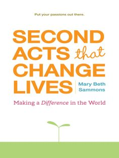 In Second Acts That Change Lives, author and second-acter Mary Beth Sammons offers a five-step process for going from life before the leap to the view from the other side. Sammons shares dozens of stories of people who re-invented themselves at mid-life-and made the world a better place in the process.