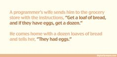 """A programmer is going to the grocery store and his wife tells him, """"Buy a gallon of milk, and if there are eggs, buy a dozen."""" So the programmer goes, buys everything, and drives back to his house. Upon arrival, his wife angrily asks him, """"Why did you get 13 gallons of milk?"""" The programmer says, """"There were eggs!"""""""