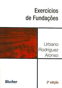 ALONSO, Urbano Rodriguez. Exercícios de fundações. 2 ed. reimpr. São Paulo: Blucher, 2013. x, 146 p. Inclui bibliografia; il. tab. quad.; 24cm. ISBN 9788521205371.  Palavras-chave: FUNDACOES; ENGENHARIA DE FUNDACOES.  CDU 624.15 / A454e / 2 ed. reimpr. / 2013