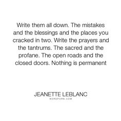 """Jeanette LeBlanc - """"Write them all down. The mistakes and the blessings and the places you cracked in..."""". writing, creativity, memoir, writing-life"""
