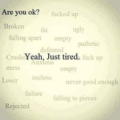 just tired. Rejected, empty, crushed, never good enough, pathetic.