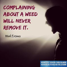 Complaining About A Weed Will Never Remove It.  http://www.4000saturdays.com/ignite