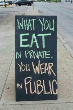 What you eat in private, you wear in public