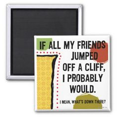 """If all my friends jumped off a cliff I probably would. I mean, what's down there?"" - Funny Fridge Magnet :-)"
