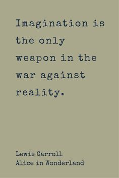 """""""Imagination is the only weapon in the war against reality."""" ― Lewis Carroll, Alice in Wonderland. Click on this image to see the biggest collection of famous quotes on the net!"""