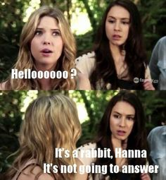 The stupidity of Hannah from Pretty Little Liars.