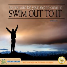 Do not wait for your ship to come in swim out to it