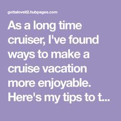 As a long time cruiser, I've found ways to make a cruise vacation more enjoyable. Here's my tips to those of you who are just starting out on the cruising life.