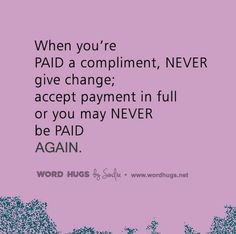 When you get a compliment from someone, just accept it and say thank you. Don't argue your way out of it! We have to learn to accept kind words (compliments) with grace. I know it can be hard for some of you, but give it your best shot. So, when you're PAID a compliment, NEVER give change. Accept payment in full or you may NEVER be PAID AGAIN. -sg :: wordhugs.org