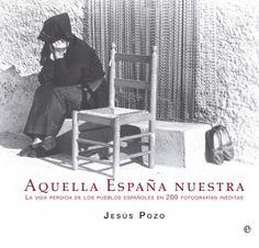Aquella España nuestra : la vida perdida de los pueblos españoles en 200 fotografías inéditas / Jesús Pozo