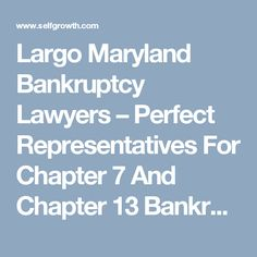 Largo Maryland Bankruptcy Lawyers – Perfect Representatives For Chapter 7 And Chapter 13 Bankruptcy