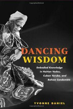 Dancing Wisdom: Embodied Knowledge in Haitian Vodou, Cuban Yoruba, and Bahian Candomble by Yvonne Daniel. $22.08. Author: Yvonne Daniel. Publisher: University of Illinois Press (September 12, 2005). Publication: September 12, 2005