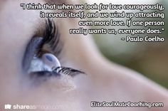 """""""I think that when we look for love courageously,  it reveals itself, and we wind up attracting  even more love. If one person  really wants us, everyone does."""" ~ Paulo Coelho / EliteSoulMateCoaching.com Inspirational Quotes About Love, Love Quotes, Looking For Love, When Us, Attraction, Believe, Engagement, Paulo Coelho, Qoutes Of Love"""