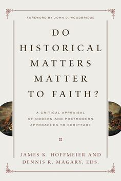 Do Historical Matters Matter to Faith?: A Critical Appraisal of Modern and Postmodern Approaches to Scripture | Books | Crossway