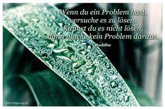Mein Papa sagt...  Wenn du ein Problem hast, versuche es zu lösen. Kannst du es nicht lösen, dann mache kein Problem daraus.  Siddhartha Gautama – Buddha    Weisheiten und Zitate TÄGLICH NEU auf www.MeinPapasagt.de