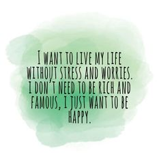 I WANT TO LIVE MY LIFE WITHOUT STRESS AND WORRIES. I DON'T NEED TO BE RICH AND FAMOUS, I JUST WANT TO BE HAPPY.