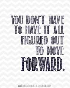 You don't have to have it all figured out to move forward. Wise words