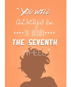 """""""You will always be the outsider, the seventh wheel. You will not find a place among your brethren."""""""
