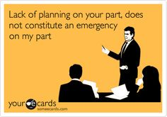 Lack of planning on your part, does not constitute an emergency on my part.