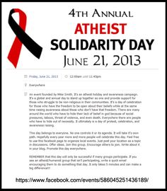 """It's an event that is happening everywhere. Atheist Solidarity is on June 21st. On that day, no matter where you are, show support for your fellow atheists by wearing a red/black ribbon, an atheist shirt, or do something to show that you are a proud atheist and raise awareness. Do whatever you can to support the cause"""