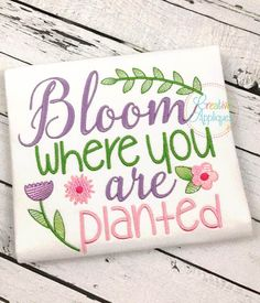 Bloom Where You Are Planted Digital Machine Embroidery Applique Design 4 Sizes, inspirational girl sayings embroidery by Creativeapplique on Etsy https://www.etsy.com/listing/531684623/bloom-where-you-are-planted-digital