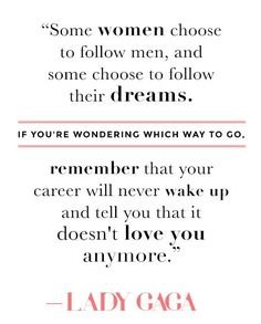 Career Over Love Quotes - The Man Or The Career Lady Gaga Quotes Best Love Quotes Quotes About Career Over Love Top 23 Career Over Love Quotes From The Best Career Advice We Ve. Motivational Quotes For Students, Inspirational Quotes For Women, Strong Women Quotes, Quotes Women, Inspiring Quotes, Best Love Quotes, Quotes To Live By, Lady Gaga Quotes, Woman Quotes