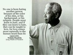 """""""No one is born hating another person because of the color of his skin, or his background, or his religion.  People must learn to hate, and if they can learn to hate, they can be taught to love, for love comes more naturally to the human heart than its opposite.""""  Nelson Mandela in the Long Walk to Freedom"""