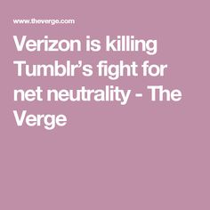 Verizon is killing Tumblr's fight for net neutrality - The Verge