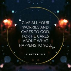 """""""Give all your worries and cares to God, for he cares about what happens to you."""" -1 Peter 5:7"""