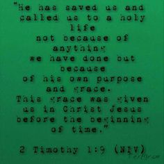 2 Timothy 1:9 He has saved us and called us to a holy life not because of anything we have done but because of his own purpose and grace.  This grace was given us in Christ Jesus before the beginning of time.