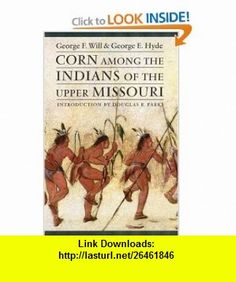 Corn among the Indians of the Upper Missouri George F. Will, George E. Hyde, Douglas R. Parks , ISBN-10: 0803298269  ,  , ASIN: B005Q83P62 , tutorials , pdf , ebook , torrent , downloads , rapidshare , filesonic , hotfile , megaupload , fileserve