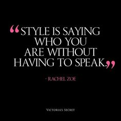 """Style is saying who you are without having to speak."" ~ Rachel Zoe"