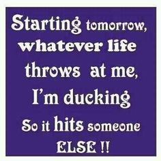 Starting tomorrow, whatever life throws at me, I'm ducking. That way it hits someone else! Cute Quotes, Great Quotes, Funny Quotes, Inspirational Quotes, Awesome Quotes, Funny Memes, Quirky Quotes, Funny Captions, Interesting Quotes