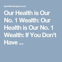 Our Health is Our No. 1 Wealth: Our Health is Our No. 1 Wealth: If You Don't Have ...