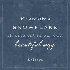 We are like Snowflakes...all different...all beautiful in our own way. Maybe put this quote on your classroom door