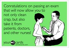 Conratulations on passing an exam that will now allow you to not only clean crap, but also take it from patients, doctors, and other nurses!