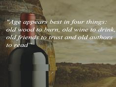 """""""Age appears best in four things:Old Wood to burn,Old  to drink,Old Friends to trust and Old Authors to read"""" Wine Images, Old Wood, Old Friends, Authors, Burns, Trust, Drinks, Reading, Beverages"""
