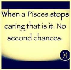 "Pisces: ""When a #Pisces stops caring, that is it. No second chances."" Because they already gave you so many other second chances before finally reaching this point...."