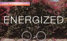 Energized - One of my Core Desired Feelings. How do you want to feel? #DesireMap