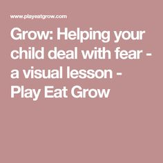 Grow: Helping your child deal with fear - a visual lesson - Play Eat Grow
