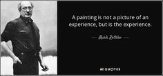 A painting is not a picture of an experience, but is the experience.