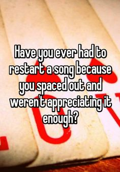 """Have you ever had to restart a song because you spaced out and weren't appreciating it enough?"""