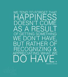 For happiness, appreciate what you have.