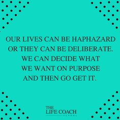 Our lives can be haphazard or they can be deliberate. We can decide what we want on purpose and then go get it. (Brooke Castillo) | TheLifeCoachSchool.com