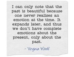 I think she's right, but isn't it a shame that we don't often experience a 'complete' emotion at the time, only in hindsight? Much better if we could be living fully all the time. Own Quotes, Quotable Quotes, Quotes To Live By, Best Quotes, Life Quotes, Literature Quotes, Writing Quotes, Poetry Quotes, Pretty Words