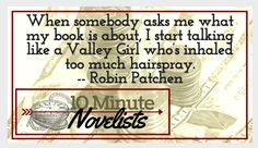 When somebody asks me what my book is about, I start talking like a Valley Girl who's inhaled too much hairspray. Robin Patchen
